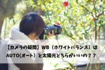 【カメラの疑問】WB(ホワイトバランス)はAUTO(オート)と太陽光どちらがいいの??
