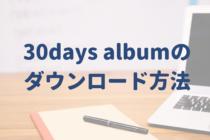 【図解あり!】30days albumのダウンロードの方法を簡単解説!
